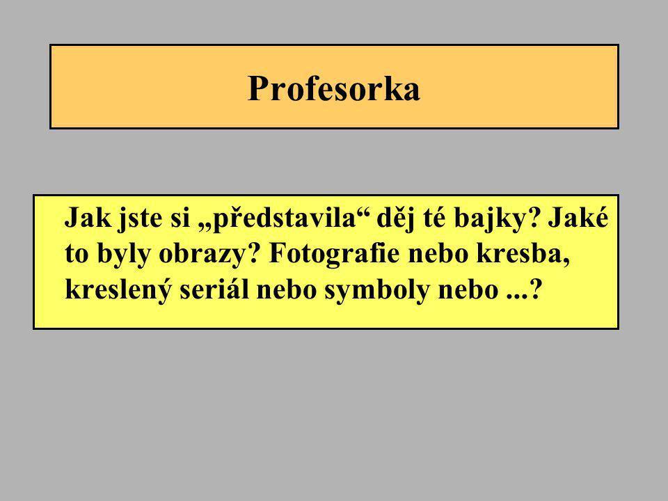 """Profesorka Jak jste si """"představila"""" děj té bajky? Jaké to byly obrazy? Fotografie nebo kresba, kreslený seriál nebo symboly nebo...?"""