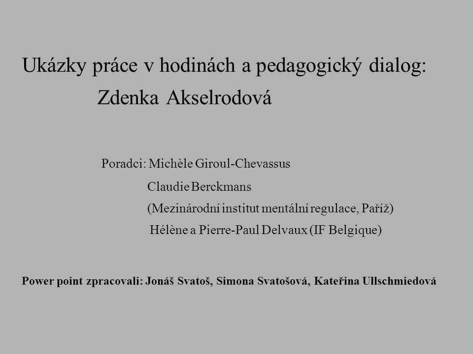 Ukázky práce v hodinách a pedagogický dialog: Zdenka Akselrodová Poradci: Michèle Giroul-Chevassus Claudie Berckmans (Mezinárodní institut mentální re