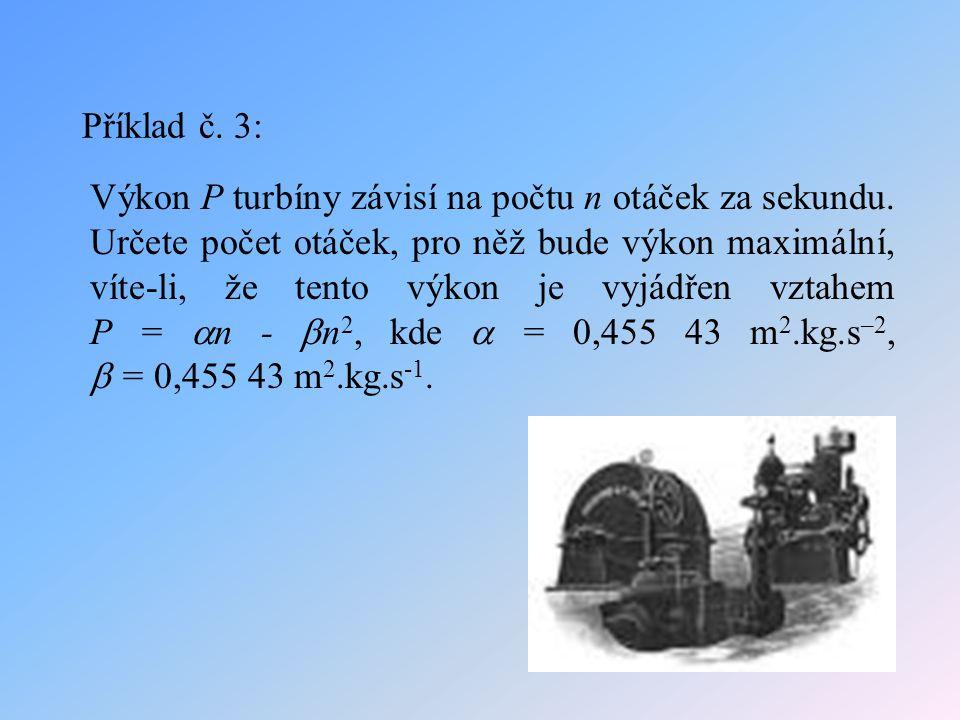 Příklad č. 3: Výkon P turbíny závisí na počtu n otáček za sekundu. Určete počet otáček, pro něž bude výkon maximální, víte-li, že tento výkon je vyjád