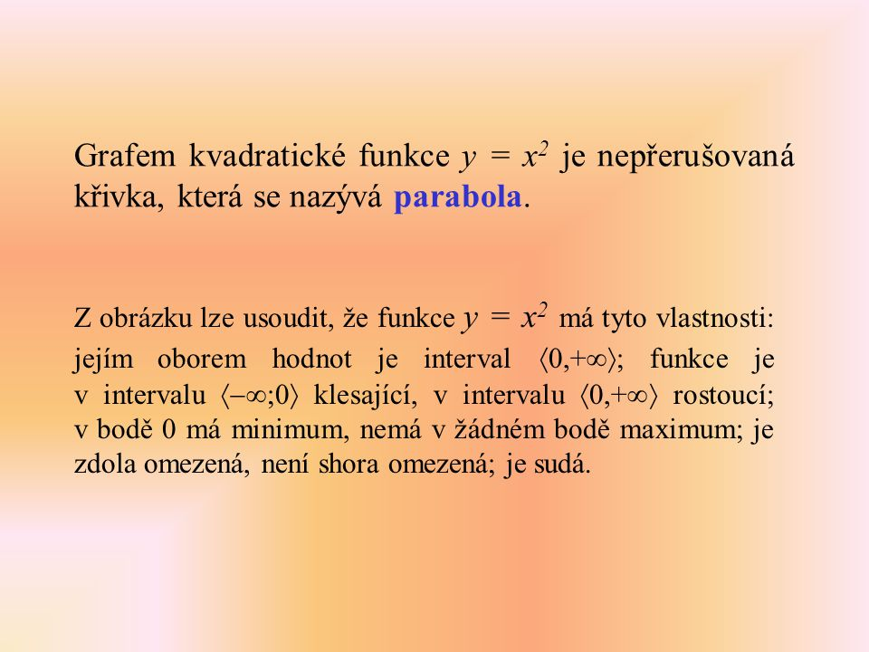 Grafem kvadratické funkce y = x 2 je nepřerušovaná křivka, která se nazývá parabola. Z obrázku lze usoudit, že funkce y = x 2 má tyto vlastnosti: její