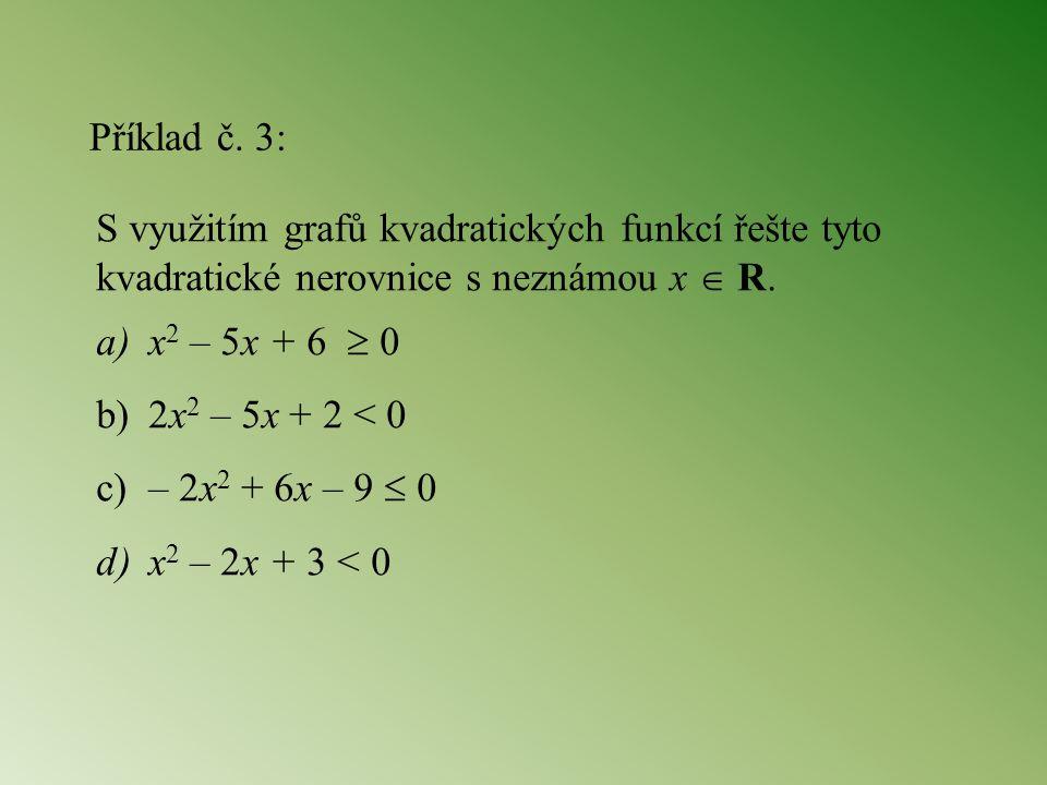 Příklad č. 3: S využitím grafů kvadratických funkcí řešte tyto kvadratické nerovnice s neznámou x  R. a)x 2 – 5x + 6  0 b)2x 2 – 5x + 2 < 0 c)– 2x