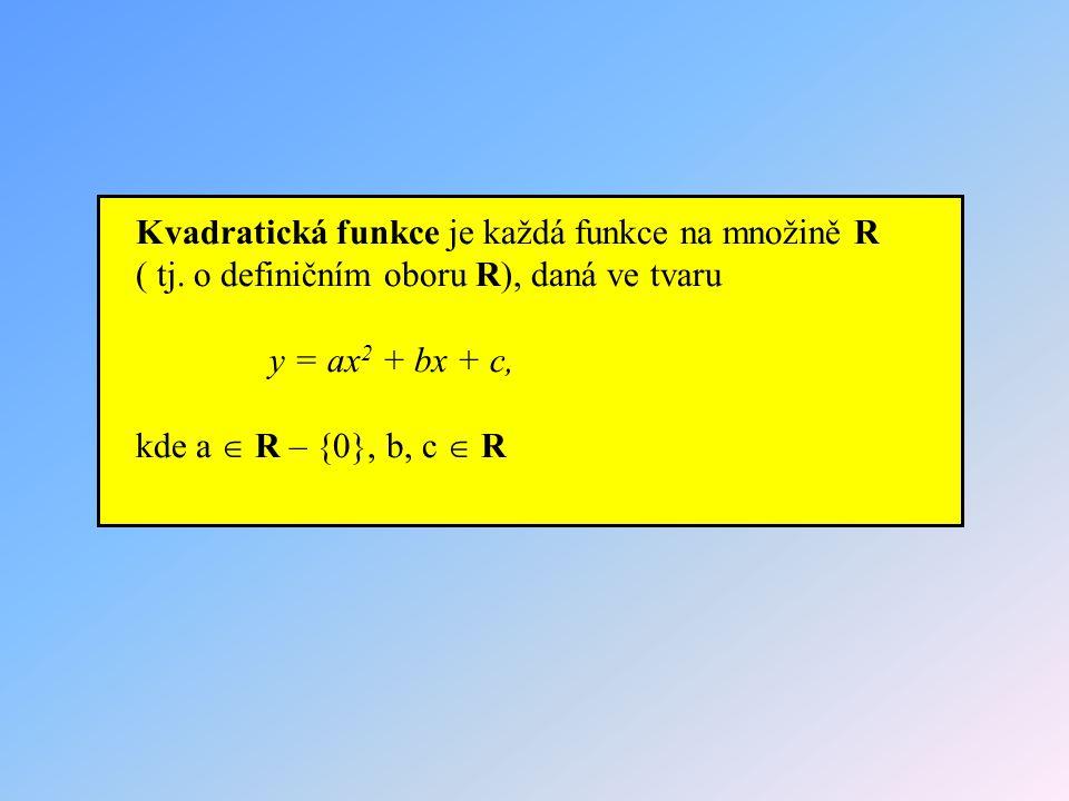 Kvadratická funkce je každá funkce na množině R ( tj. o definičním oboru R), daná ve tvaru y = ax 2 + bx + c, kde a  R – {0}, b, c  R