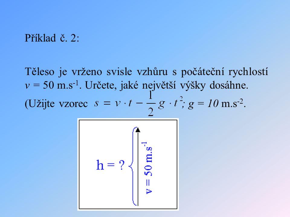 Příklad č. 2: Těleso je vrženo svisle vzhůru s počáteční rychlostí v = 50 m.s -1. Určete, jaké největší výšky dosáhne. (Užijte vzorec ; g = 10 m.s -2.