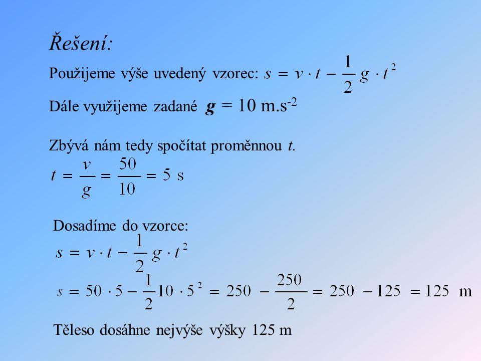 Řešení: Těleso dosáhne nejvýše výšky 125 m Použijeme výše uvedený vzorec: Dále využijeme zadané g = 10 m.s -2 Zbývá nám tedy spočítat proměnnou t. Dos