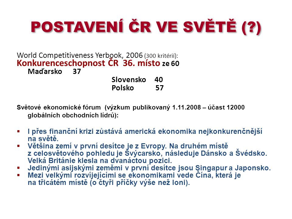 POSTAVENÍ ČR VE SVĚTĚ (?) World Competitiveness Yerbook, 2006 (300 kritérií): Konkurenceschopnost ČR 36. místo ze 60 Maďarsko 37 Slovensko 40 Polsko 5