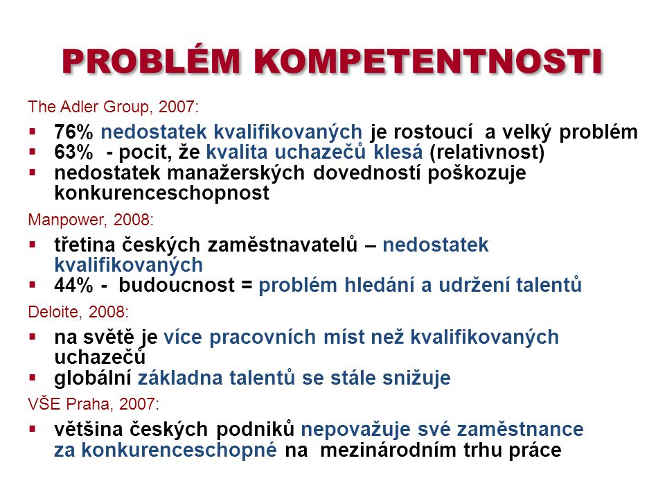 PROBLÉM KOMPETENTNOSTI The Adler Group, 2007:  76% nedostatek kvalifikovaných je rostoucí a velký problém  63% - pocit, že kvalita uchazečů klesá (relativnost)  nedostatek manažerských dovedností poškozuje konkurenceschopnost Manpower, 2008:  třetina českých zaměstnavatelů – nedostatek kvalifikovaných  44% - budoucnost = problém hledání a udržení talentů Deloite, 2008:  na světě je více pracovních míst než kvalifikovaných uchazečů  globální základna talentů se stále snižuje VŠE Praha, 2007:  většina českých podniků nepovažuje své zaměstnance za konkurenceschopné na mezinárodním trhu práce