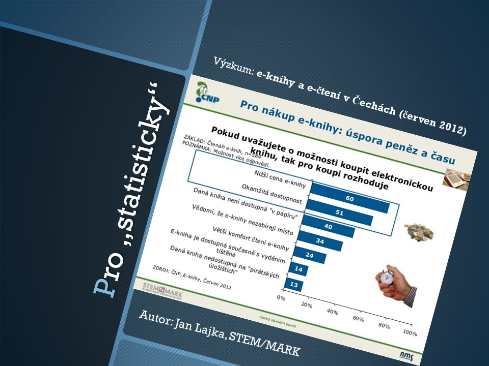 """Pro """"statisticky"""" Autor: Jan Lajka, STEM/MARK Výzkum: e-knihy a e- č tení v Č echách ( č erven 2012)"""