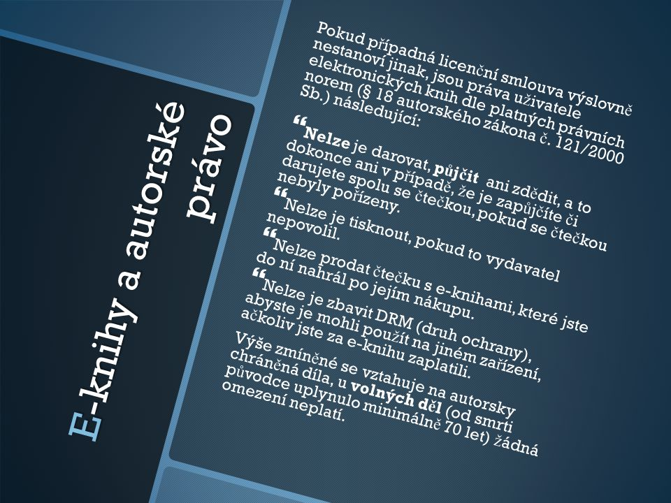 E-knihy a autorské právo Pokud p ř ípadná licen č ní smlouva výslovn ě nestanoví jinak, jsou práva u ž ivatele elektronických knih dle platných právní