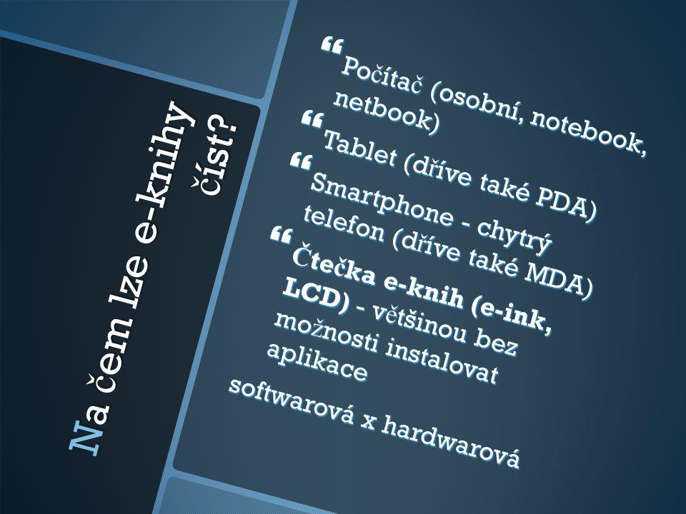Na č em lze e-knihy č íst?  Po č íta č (osobní, notebook, netbook)  Tablet (d ř íve také PDA)  Smartphone - chytrý telefon (d ř íve také MDA)  Č t