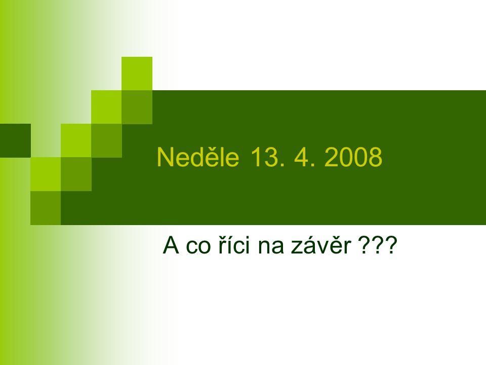 Neděle 13. 4. 2008 A co říci na závěr