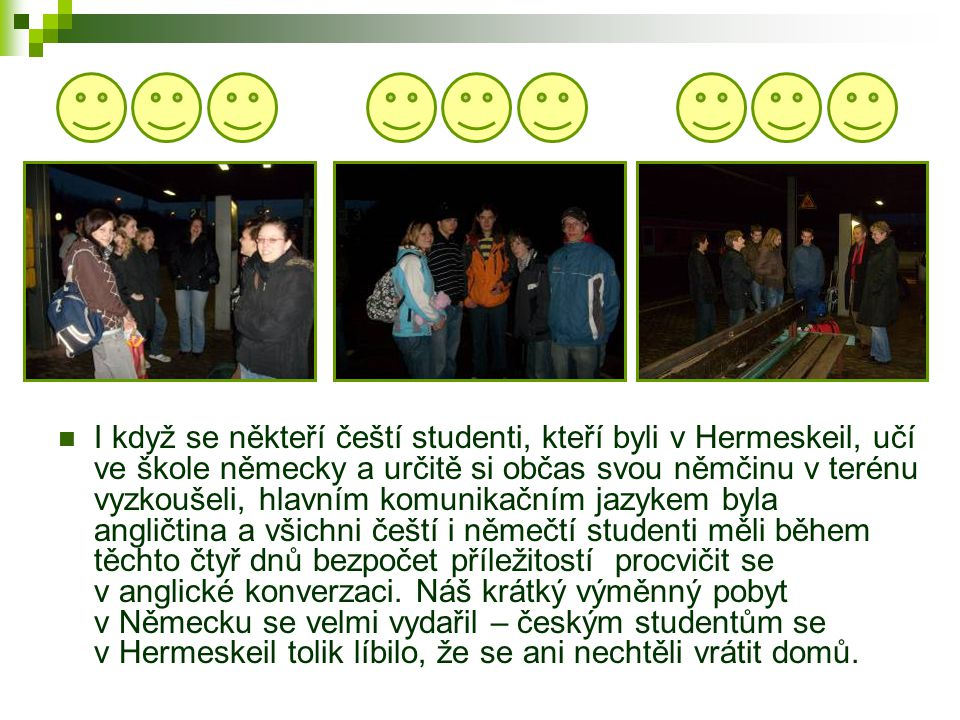  I když se někteří čeští studenti, kteří byli v Hermeskeil, učí ve škole německy a určitě si občas svou němčinu v terénu vyzkoušeli, hlavním komunikačním jazykem byla angličtina a všichni čeští i němečtí studenti měli během těchto čtyř dnů bezpočet příležitostí procvičit se v anglické konverzaci.