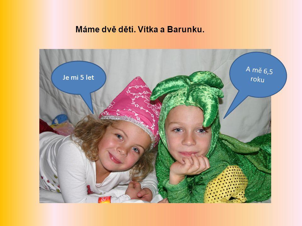 Máme dvě děti. Vítka a Barunku. Je mi 5 let A mě 6,5 roku
