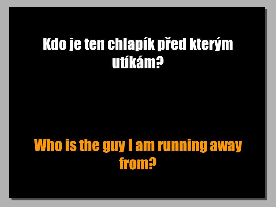Kdo je ten chlapík před kterým utíkám Who is the guy I am running away from