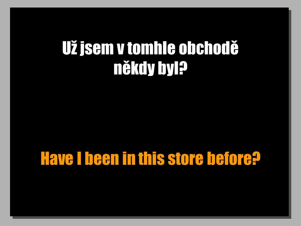 Už jsem v tomhle obchodě někdy byl Have I been in this store before
