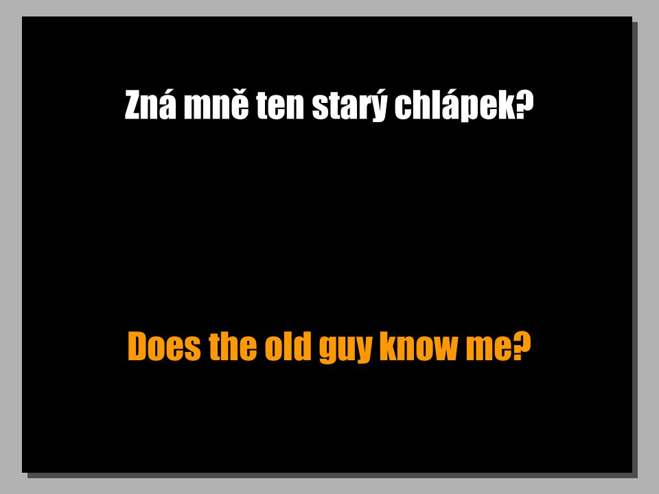 Zná mně ten starý chlápek Does the old guy know me