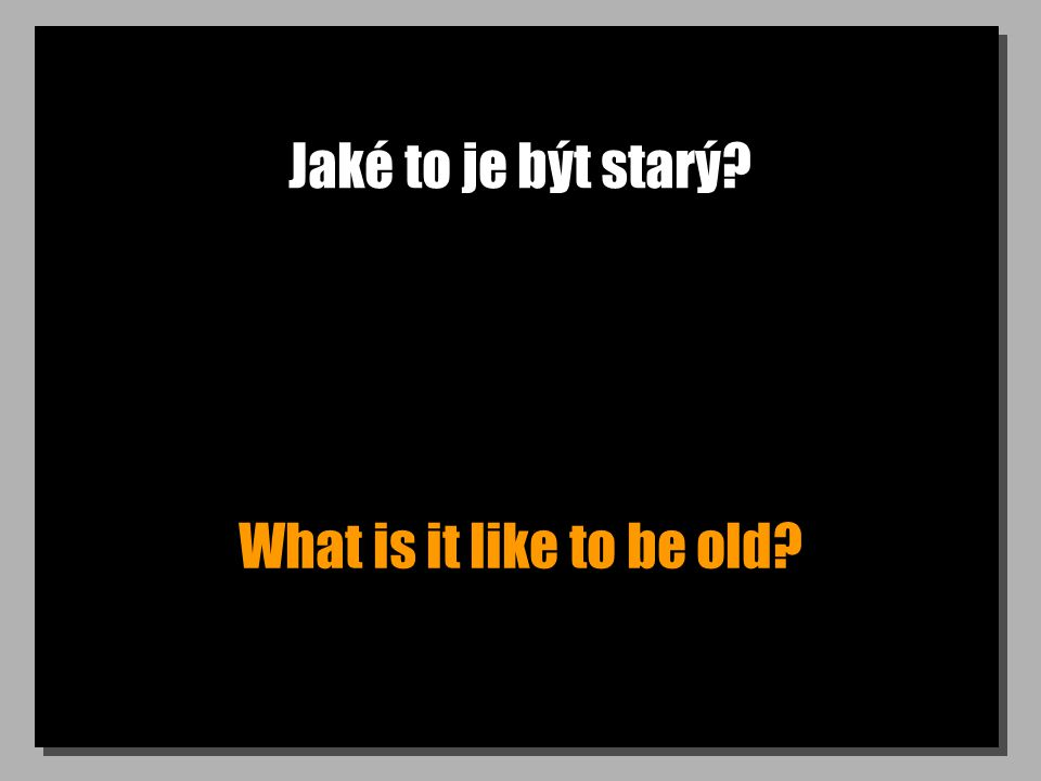 Jaké to je být starý What is it like to be old