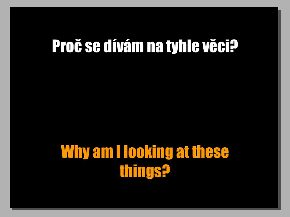Proč se dívám na tyhle věci? Why am I looking at these things?