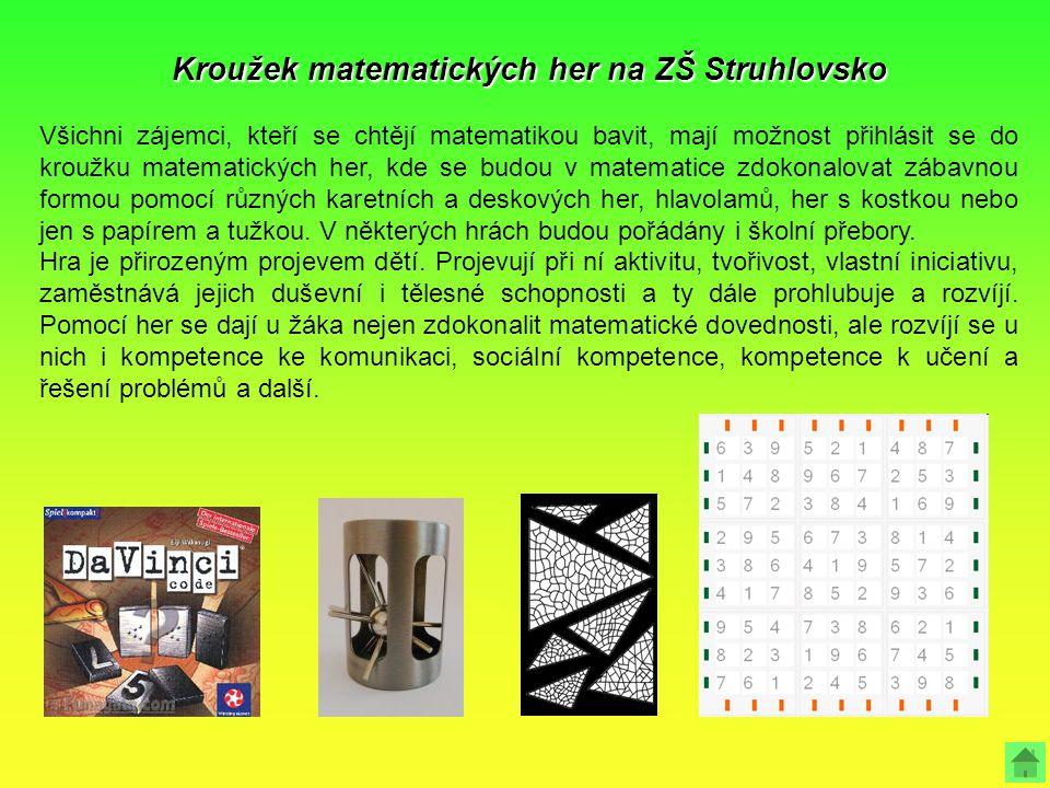 Kroužek matematických her na ZŠ Struhlovsko Všichni zájemci, kteří se chtějí matematikou bavit, mají možnost přihlásit se do kroužku matematických her, kde se budou v matematice zdokonalovat zábavnou formou pomocí různých karetních a deskových her, hlavolamů, her s kostkou nebo jen s papírem a tužkou.