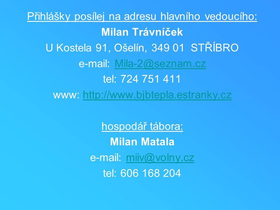 Přihlášky posílej na adresu hlavního vedoucího: Milan Trávníček U Kostela 91, Ošelín, 349 01 STŘÍBRO e-mail: Mila-2@seznam.czMila-2@seznam.cz tel: 724 751 411 www: http://www.bjbtepla.estranky.czhttp://www.bjbtepla.estranky.cz hospodář tábora: Milan Matala e-mail: miiv@volny.czmiiv@volny.cz tel: 606 168 204