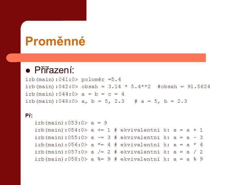 Proměnné  Přiřazení: irb(main):041:0> poloměr =5.4 irb(main):042:0> obsah = 3.14 * 5.4**2 #obsah = 91.5624 irb(main):044:0> a = b = c = 4 irb(main):048:0> a, b = 5, 2.3 # a = 5, b = 2.3 Př: irb(main):053:0> a = 9 irb(main):054:0> a += 1 # ekvivalentni k: a = a + 1 irb(main):055:0> a -= 3 # ekvivalentni k: a = a - 3 irb(main):056:0> a *= 4 # ekvivalentni k: a = a * 4 irb(main):057:0> a /= 2 # ekvivalentni k: a = a / 2 irb(main):058:0> a %= 9 # ekvivalentni k: a = a % 9