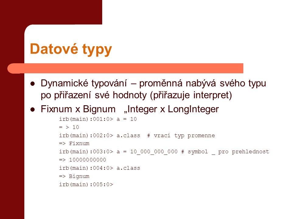 """Datové typy  Dynamické typování – proměnná nabývá svého typu po přiřazení své hodnoty (přiřazuje interpret)  Fixnum x Bignum """"Integer x LongInteger irb(main):001:0> a = 10 = > 10 irb(main):002:0> a.class # vraci typ promenne => Fixnum irb(main):003:0> a = 10_000_000_000 # symbol _ pro prehlednost => 10000000000 irb(main):004:0> a.class => Bignum irb(main):005:0>"""