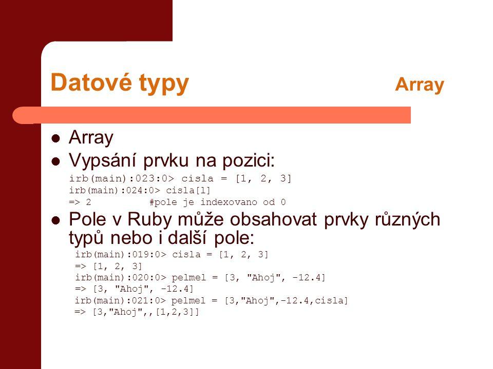Datové typy Array  Array  Vypsání prvku na pozici: irb(main):023:0> cisla = [1, 2, 3] irb(main):024:0> cisla[l] => 2#pole je indexovano od 0  Pole v Ruby může obsahovat prvky různých typů nebo i další pole: irb(main):019:0> cisla = [1, 2, 3] => [1, 2, 3] irb(main):020:0> pelmel = [3, Ahoj , -12.4] => [3, Ahoj , -12.4] irb(main):021:0> pelmel = [3, Ahoj ,-12.4,cisla] => [3, Ahoj ,,[1,2,3]]