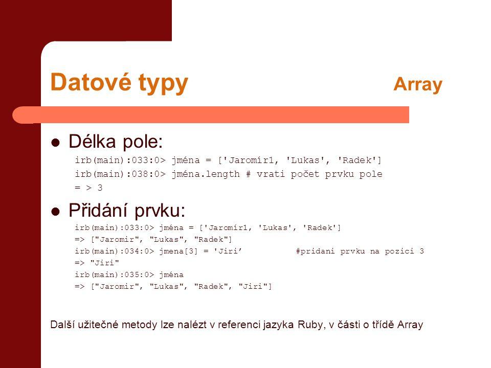 Datové typy Array  Délka pole: irb(main):033:0> jména = [ Jaromír1, Lukas , Radek ] irb(main):038:0> jména.length # vrati počet prvku pole = > 3  Přidání prvku: irb(main):033:0> jména = [ Jaromír1, Lukas , Radek ] => [ Jaromir , Lukas , Radek ] irb(main):034:0> jmena[3] = Jiri'#pridani prvku na pozici 3 => Jiri irb(main):035:0> jména => [ Jaromir , Lukas , Radek , Jiri ] Další užitečné metody lze nalézt v referenci jazyka Ruby, v části o třídě Array