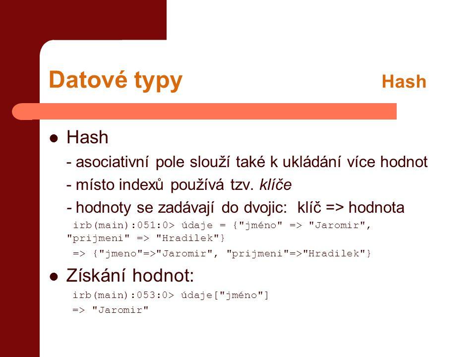 Datové typy Hash  Hash - asociativní pole slouží také k ukládání více hodnot - místo indexů používá tzv. klíče - hodnoty se zadávají do dvojic: klíč