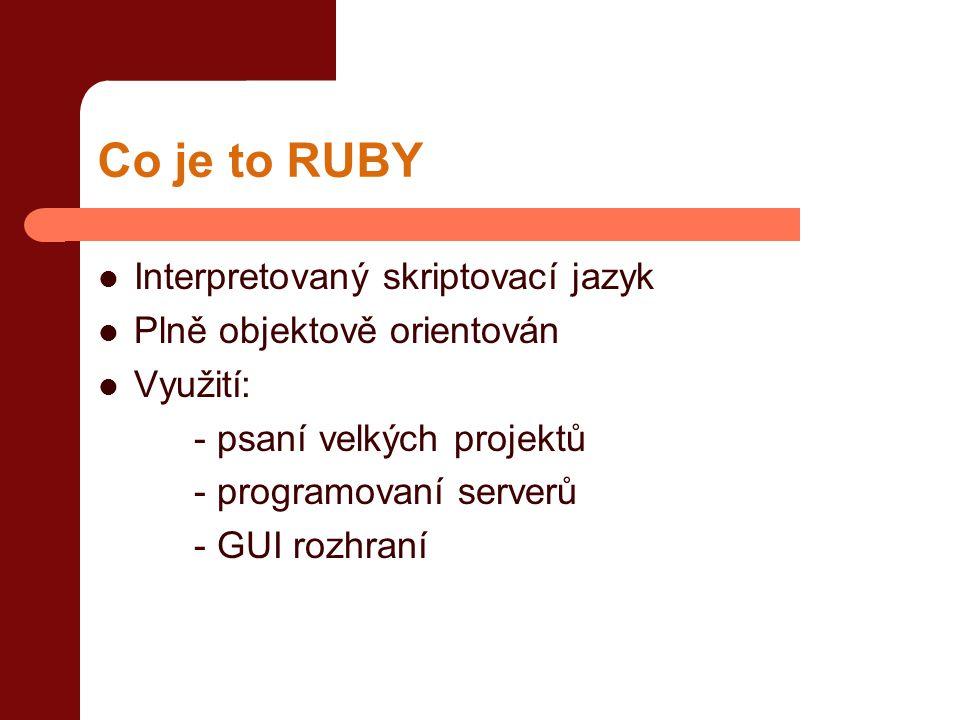 Co je to RUBY  Interpretovaný skriptovací jazyk  Plně objektově orientován  Využití: - psaní velkých projektů - programovaní serverů - GUI rozhraní