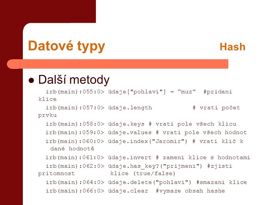 Datové typy Hash  Další metody irb(main):055:0> údaje[ pohlavi ] = muz #pridani klice irb(main):057:0> údaje.length # vrati počet prvku irb(main):058:0> údaje.keys # vrati pole všech klicu irb(main):059:0> údaje.values # vrati pole všech hodnot irb(main):060:0> údaje.index( Jaromir ) # vrati klič k dané hodnotě irb(main):061:0> údaje.invert # zameni klice s hodnotami irb(main):062:0> údaje.has_key?( prijmeni ) #zjisti pritomnost klice (true/false) irb(main):064:0> údaje.delete( pohlavi ) #smazani klice irb(main):066:0> údaje.clear #vymaze obsah hashe