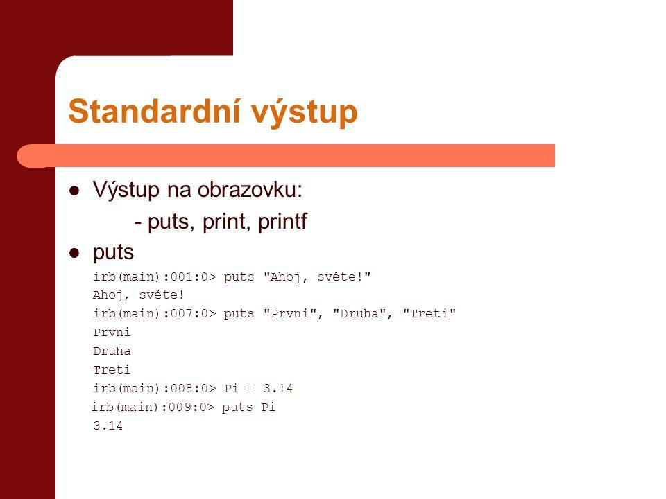 Standardní výstup  Výstup na obrazovku: - puts, print, printf  puts irb(main):001:0> puts Ahoj, světe! Ahoj, světe.