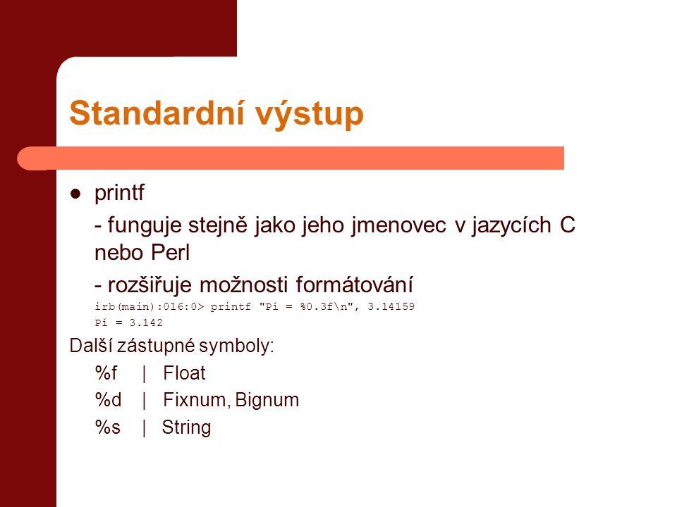 Standardní výstup  printf - funguje stejně jako jeho jmenovec v jazycích C nebo Perl - rozšiřuje možnosti formátování irb(main):016:0> printf Pí = %0.3f\n , 3.14159 Pí = 3.142 Další zástupné symboly: %f | Float %d | Fixnum, Bignum %s | String