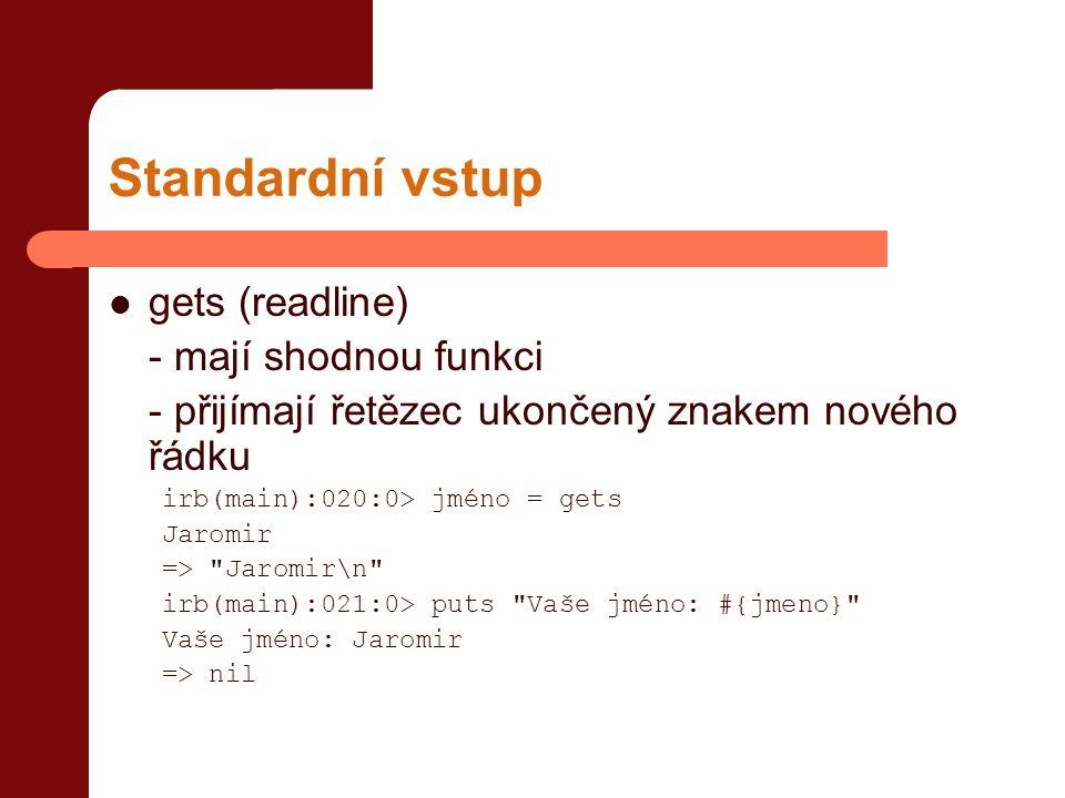 Standardní vstup  gets (readline) - mají shodnou funkci - přijímají řetězec ukončený znakem nového řádku irb(main):020:0> jméno = gets Jaromir => Jaromir\n irb(main):021:0> puts Vaše jméno: #{jmeno} Vaše jméno: Jaromir => nil