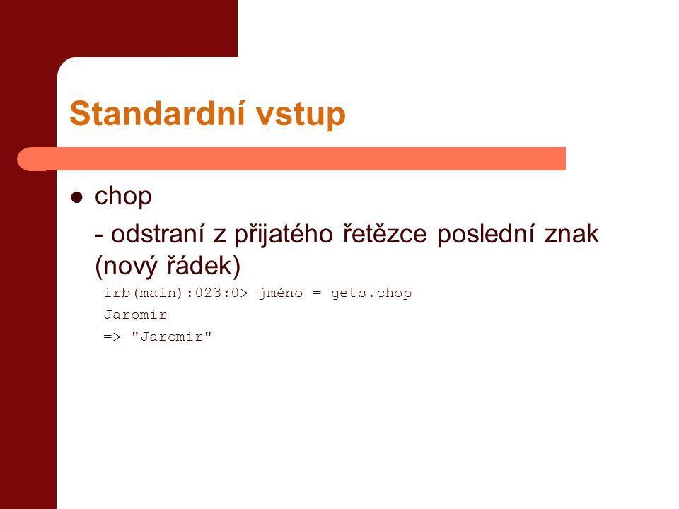 Standardní vstup  chop - odstraní z přijatého řetězce poslední znak (nový řádek) irb(main):023:0> jméno = gets.chop Jaromir =>