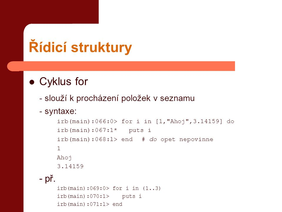 Řídicí struktury  Cyklus for - slouží k procházení položek v seznamu - syntaxe: irb(main):066:0> for i in [1, Ahoj ,3.14159] do irb(main):067:1* puts i irb(main):068:l> end# do opet nepovinne 1 Ahoj 3.14159 - př.