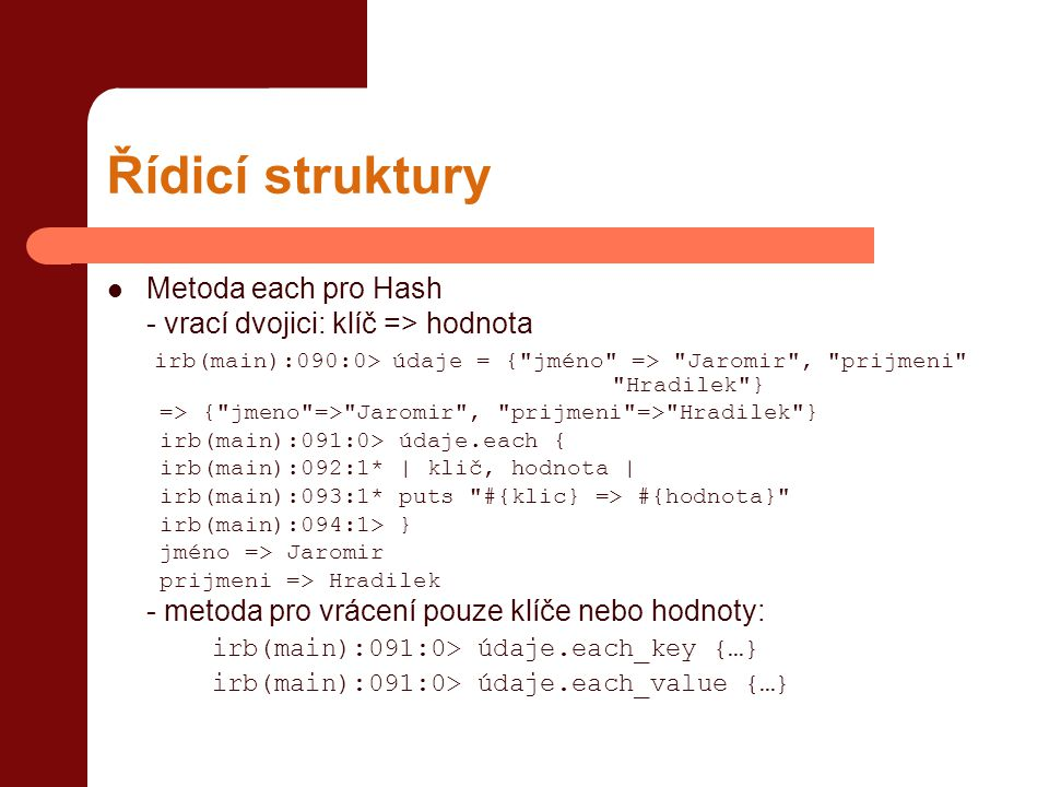 Řídicí struktury  Metoda each pro Hash - vrací dvojici: klíč => hodnota irb(main):090:0> údaje = { jméno => Jaromir , prijmeni Hradilek } => { jmeno => Jaromir , prijmeni => Hradilek } irb(main):091:0> údaje.each { irb(main):092:1* | klič, hodnota | irb(main):093:1* puts #{klic} => #{hodnota} irb(main):094:1> } jméno => Jaromir prijmeni => Hradilek - metoda pro vrácení pouze klíče nebo hodnoty: irb(main):091:0> údaje.each_key {…} irb(main):091:0> údaje.each_value {…}