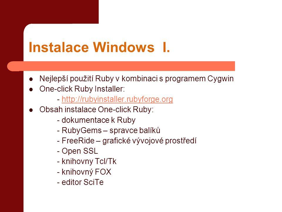 Spuštění  Spustit ruby bez parametrů: root@debian:~# ruby  Spustit ruby + program jako parametr: root@debian:~# ruby –e 'puts Ahoj svete '  Spustit ruby + soubor obsahující skript: root@debian:~# ruby ahoj.rb  Spustitelný soubor: #!/usr/bin/ruby#cesta k interpretru puts Ahoj svete!