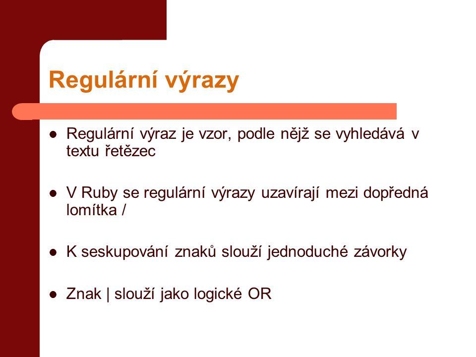 Regulární výrazy  Regulární výraz je vzor, podle nějž se vyhledává v textu řetězec  V Ruby se regulární výrazy uzavírají mezi dopředná lomítka /  K seskupování znaků slouží jednoduché závorky  Znak | slouží jako logické OR