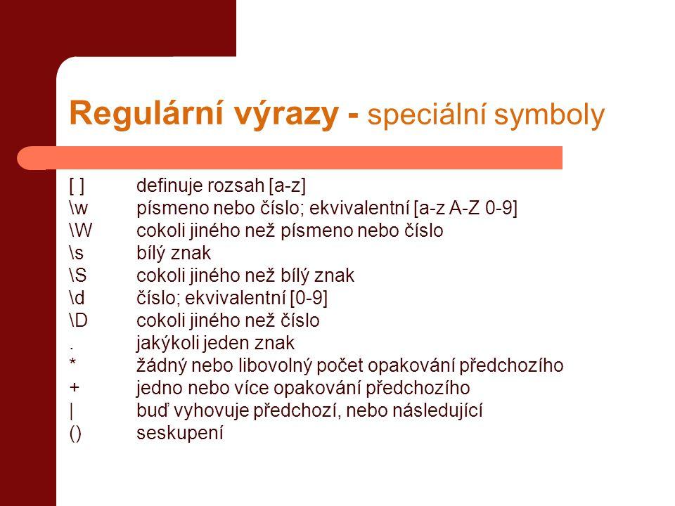 Regulární výrazy - speciální symboly [ ]definuje rozsah [a-z] \w písmeno nebo číslo; ekvivalentní [a-z A-Z 0-9] \W cokoli jiného než písmeno nebo číslo \s bílý znak \S cokoli jiného než bílý znak \d číslo; ekvivalentní [0-9] \D cokoli jiného než číslo.