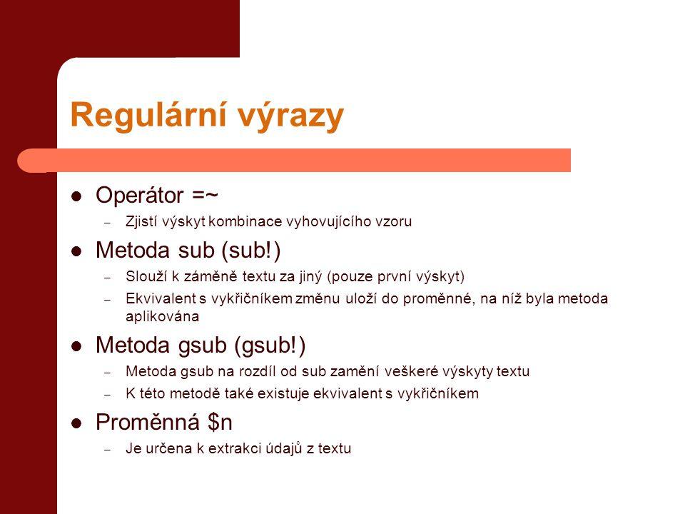 Regulární výrazy  Operátor =~ – Zjistí výskyt kombinace vyhovujícího vzoru  Metoda sub (sub!) – Slouží k záměně textu za jiný (pouze první výskyt) – Ekvivalent s vykřičníkem změnu uloží do proměnné, na níž byla metoda aplikována  Metoda gsub (gsub!) – Metoda gsub na rozdíl od sub zamění veškeré výskyty textu – K této metodě také existuje ekvivalent s vykřičníkem  Proměnná $n – Je určena k extrakci údajů z textu