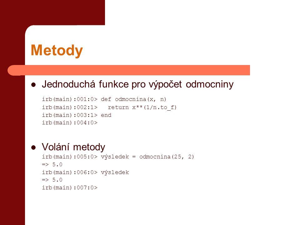 Metody  Jednoduchá funkce pro výpočet odmocniny irb(main):001:0> def odmocnina(x, n) irb(main):002:1> return x**(1/n.to_f) irb(main):003:1> end irb(main):004:0>  Volání metody irb(main):005:0> výsledek = odmocnina(25, 2) => 5.0 irb(main):006:0> výsledek => 5.0 irb(main):007:0>