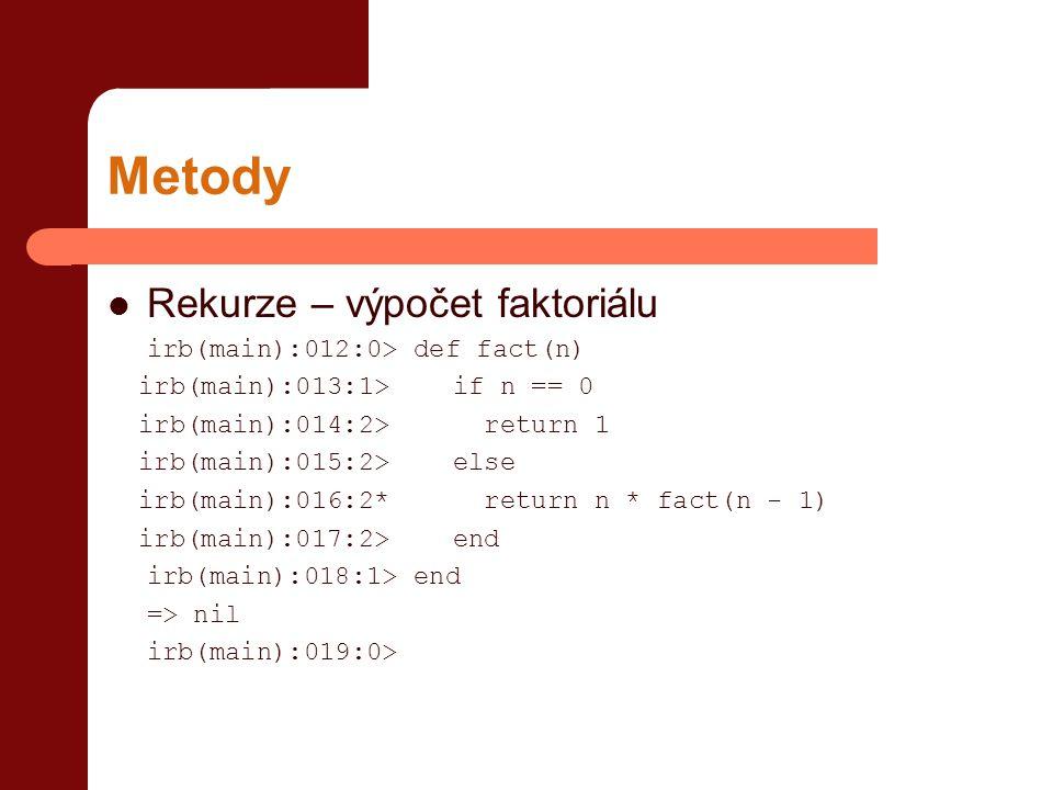 Metody  Rekurze – výpočet faktoriálu irb(main):012:0> def fact(n) irb(main):013:1> if n == 0 irb(main):014:2> return 1 irb(main):015:2> else irb(main):016:2* return n * fact(n - 1) irb(main):017:2> end irb(main):018:1> end => nil irb(main):019:0>