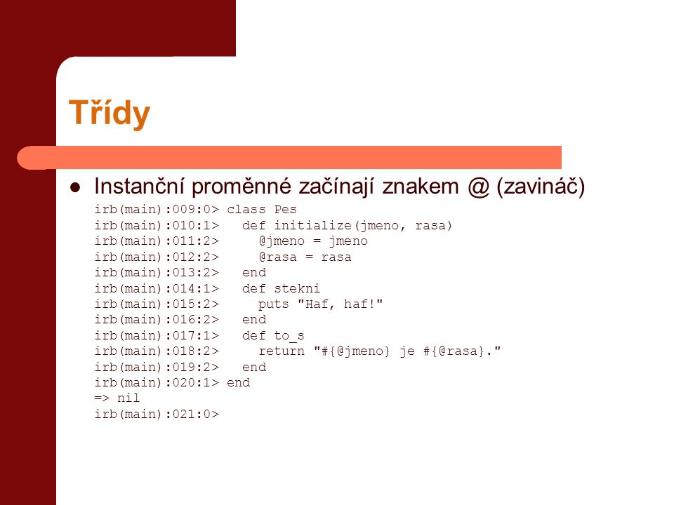 Třídy  Instanční proměnné začínají znakem @ (zavináč) irb(main):009:0> class Pes irb(main):010:1> def initialize(jmeno, rasa) irb(main):011:2> @jmeno = jmeno irb(main):012:2> @rasa = rasa irb(main):013:2> end irb(main):014:1> def stekni irb(main):015:2> puts Haf, haf! irb(main):016:2> end irb(main):017:1> def to_s irb(main):018:2> return #{@jmeno} je #{@rasa}. irb(main):019:2> end irb(main):020:1> end => nil irb(main):021:0>