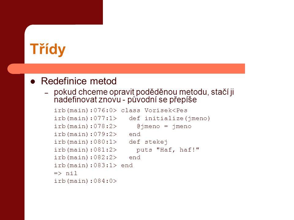 Třídy  Redefinice metod – pokud chceme opravit poděděnou metodu, stačí ji nadefinovat znovu - původní se přepíše irb(main):076:0> class Vorisek<Pes irb(main):077:1> def initialize(jmeno) irb(main):078:2> @jmeno = jmeno irb(main):079:2> end irb(main):080:1> def stekej irb(main):081:2> puts Haf, haf! irb(main):082:2> end irb(main):083:1> end => nil irb(main):084:0>