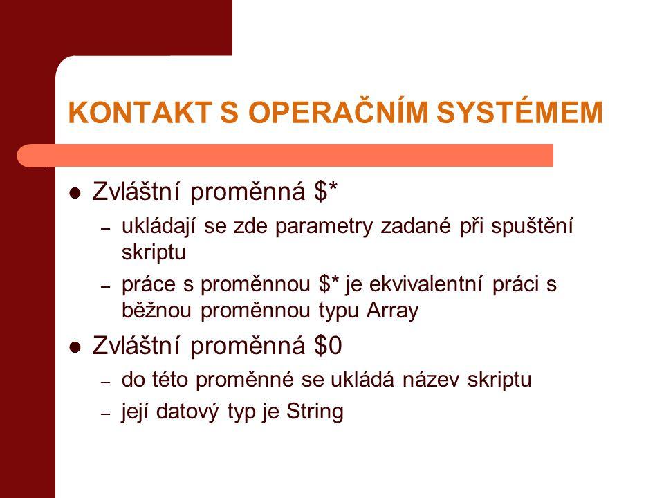 KONTAKT S OPERAČNÍM SYSTÉMEM  Zvláštní proměnná $* – ukládají se zde parametry zadané při spuštění skriptu – práce s proměnnou $* je ekvivalentní práci s běžnou proměnnou typu Array  Zvláštní proměnná $0 – do této proměnné se ukládá název skriptu – její datový typ je String