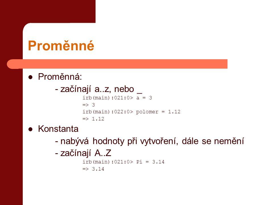 Proměnné  Proměnná: - začínají a..z, nebo _ irb(main):021:0> a = 3 => 3 irb(main):022:0> polomer = 1.12 => 1.12  Konstanta - nabývá hodnoty při vytv