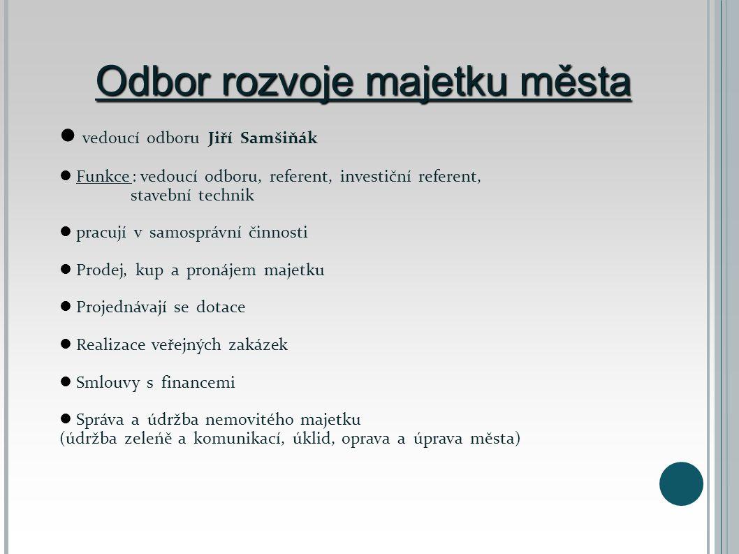 Odbor rozvoje majetku města  vedoucí odboru Jiří Samšiňák  Funkce : vedoucí odboru, referent, investiční referent, stavební technik  pracují v samo