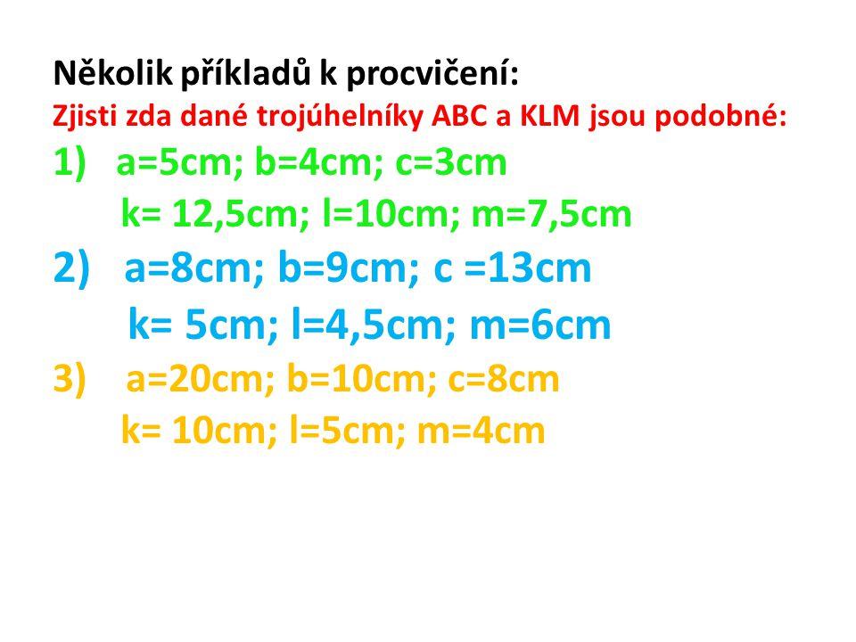 Několik příkladů k procvičení: Zjisti zda dané trojúhelníky ABC a KLM jsou podobné: 1) a=5cm; b=4cm; c=3cm k= 12,5cm; l=10cm; m=7,5cm 2) a=8cm; b=9cm;