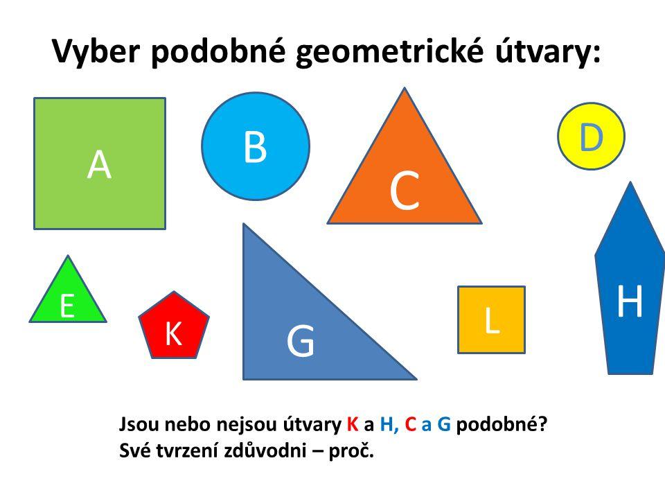Vyber podobné geometrické útvary: A L B D C E G H K Jsou nebo nejsou útvary K a H, C a G podobné? Své tvrzení zdůvodni – proč.