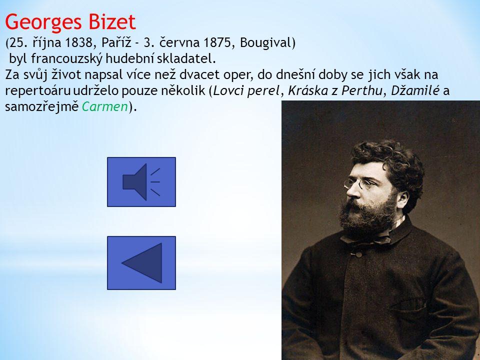 Georges Bizet ( 25. října 1838, Paříž - 3. června 1875, Bougival) byl francouzský hudební skladatel. Za svůj život napsal více než dvacet oper, do dne